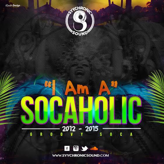 Syychronic Sound  - I am a Socaholic - 2012 to 2015 Soca