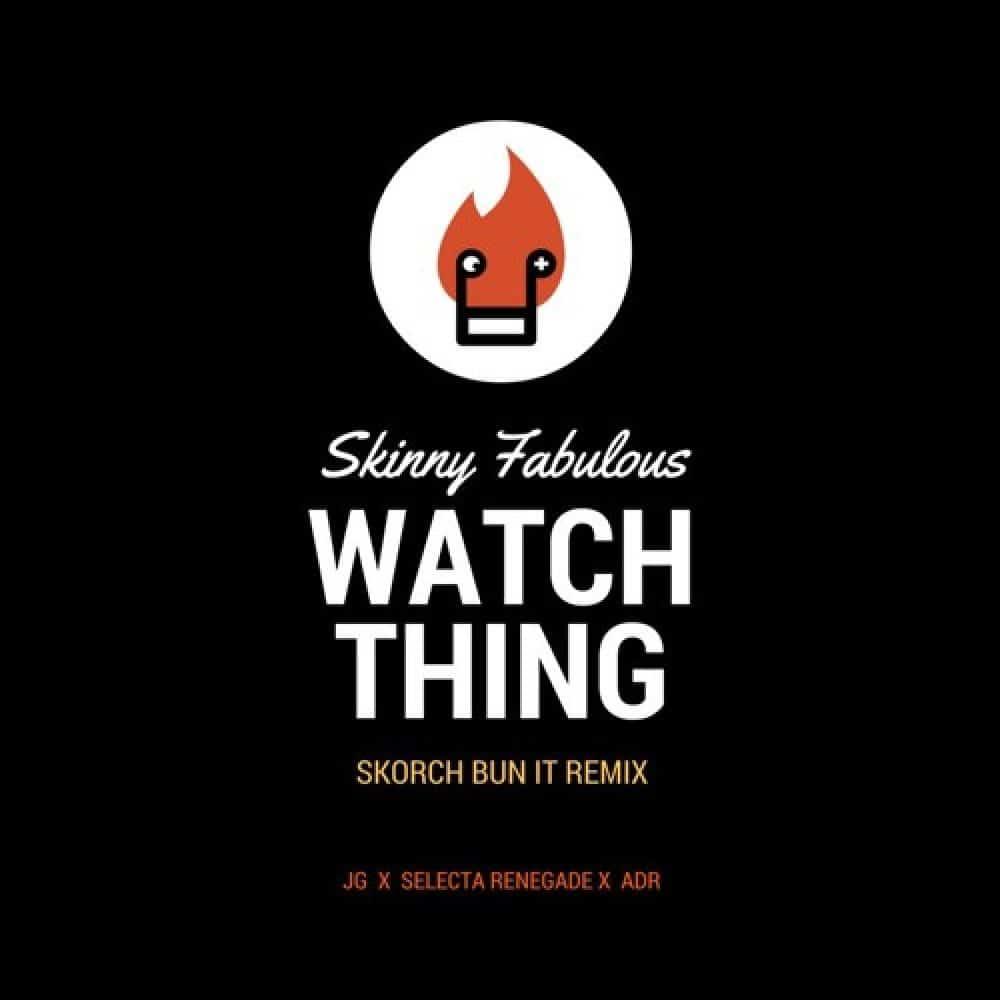 Skinny Fabulous - Watch Thing - Skorch Bun It REMIX