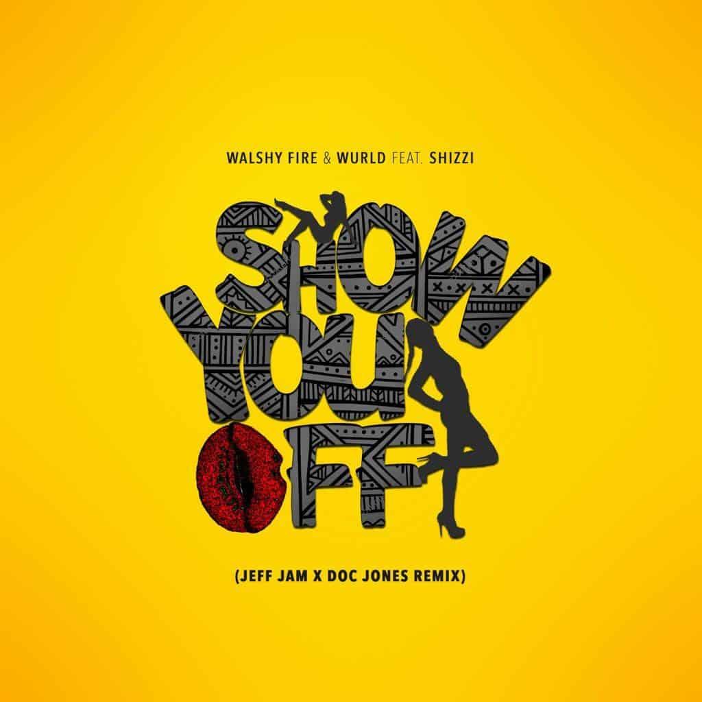 Walshy Fire & WurlD ft. Shizzi Show You Off (Jeff Jam & Doc Jones Remix)