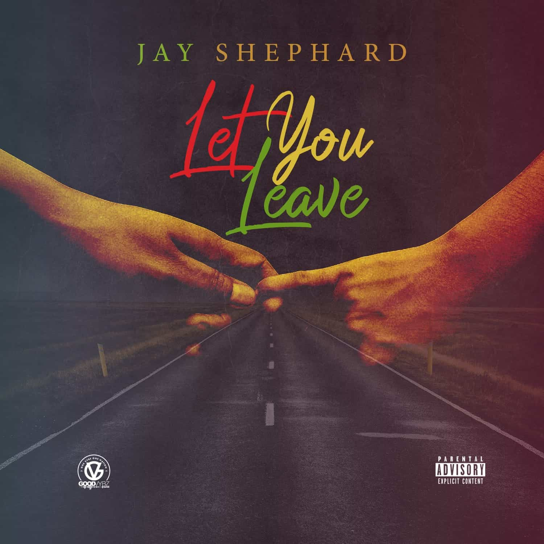 Jay Shephard - Let You Leave - Good Vybz Nation LLC