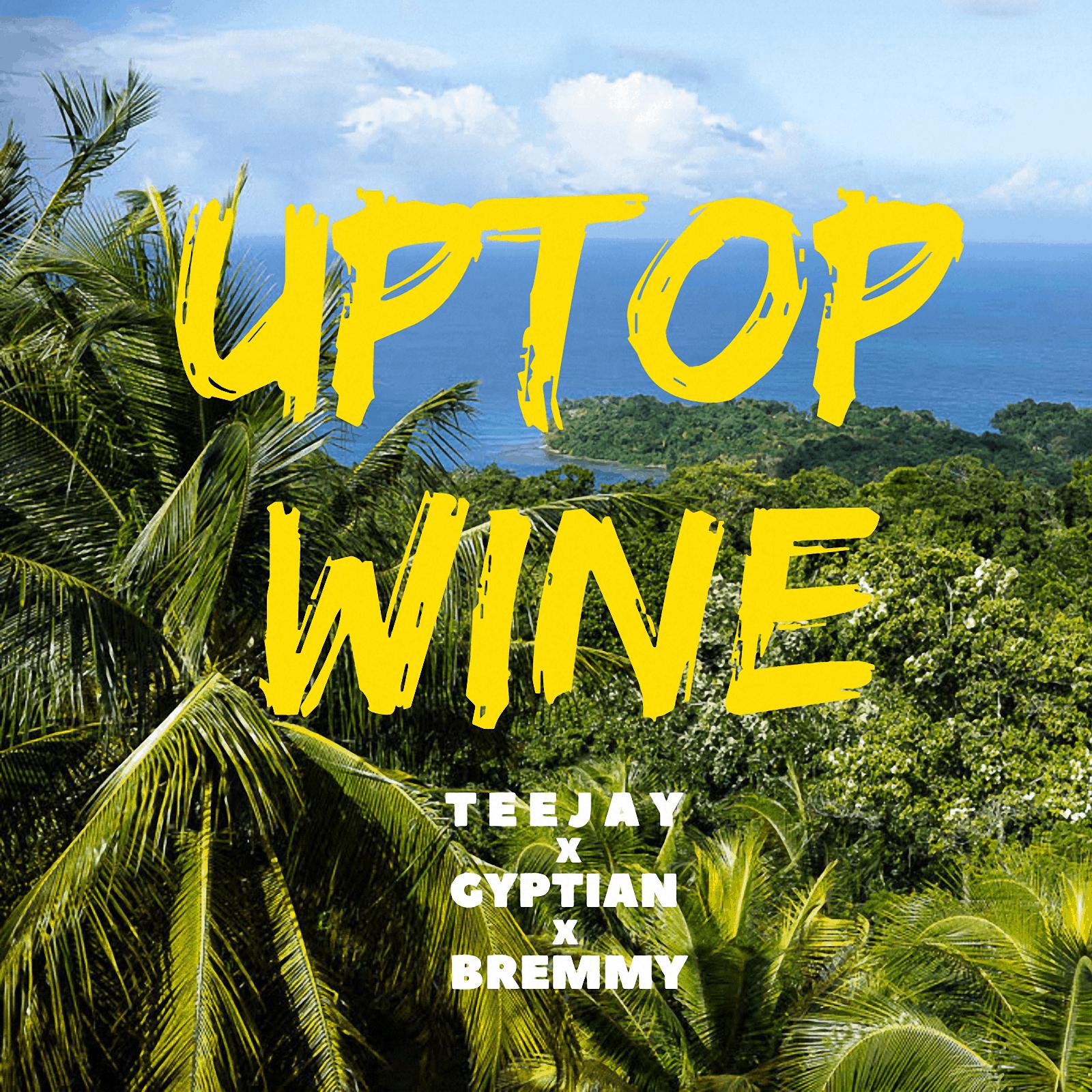 UPTOP WINE - TEEJAY FT. GYPTAIN X BREMMY FZ (TOWER HILL RECORDS)