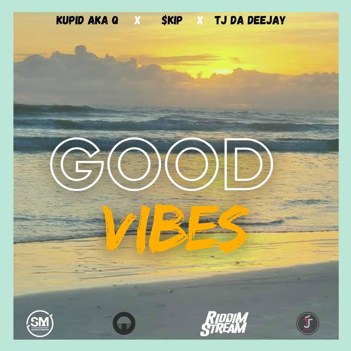 Kupid aka Q, $kip and TJ Da DeeJay - Good Vibes