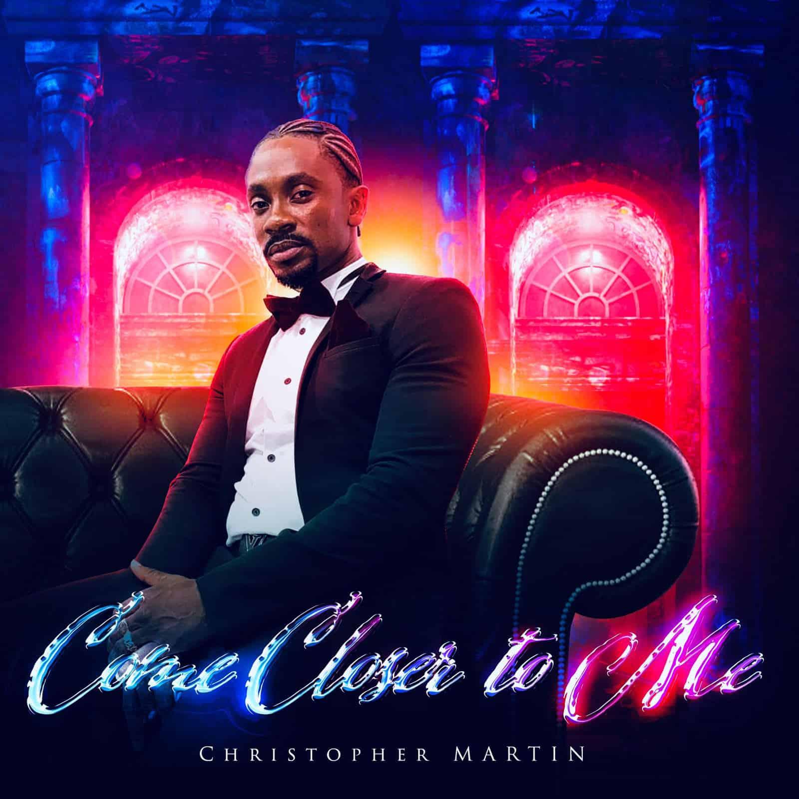 Christopher Martin - Come Closer to Me